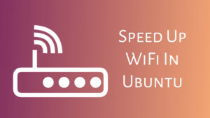 Speed Up Slow WiFi Connection In Ubuntu Linux