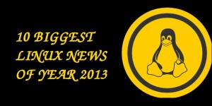 [Year 2013 For Linux] 10 Biggest Linux Stories In 2013