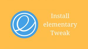 How To Install Elementary Tweaks In elementary OS Loki, Freya & Luna