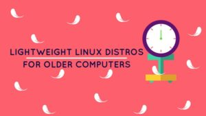 10 Best Lightweight Linux Distributions For Older Computers In 2017