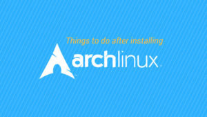 7 Essential Things To Do After Installing Arch Linux