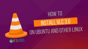 VLC 3.0 is Finally Released! Here's How to Install it on Linux