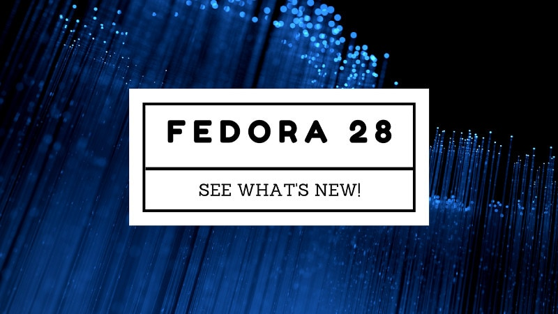 Fedora 28 Released! Here are the New Features